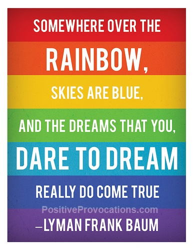 Somewhere over the rainbow, skies are blue. And the dreams that you dare to dream really do come true.