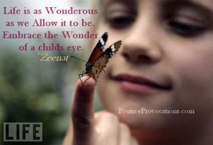 Life is as Wonderous as we Allow it to be. Embrace the Wonder of a childs eye.~Z~