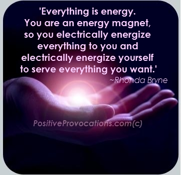Everything is energy. You are an energy magnet.