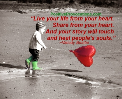 Live you life from your heart. Share from your heart. And your story will touch and heal peoples souls. ~ Melody Beattie