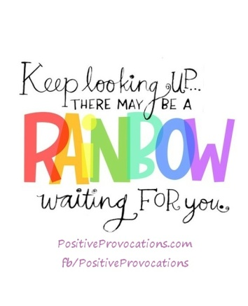 Keep looking up...there may be a rainbow waiting for you.
