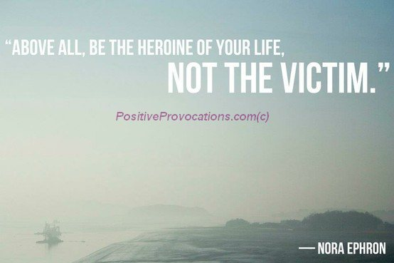 Above all be the heroine of your life, not the victim.