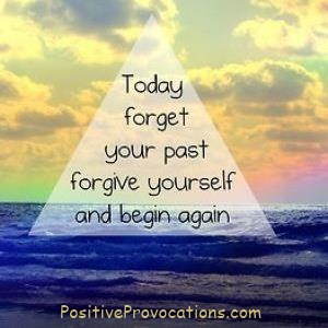 Today, forget your past, forgive yourself and begin again.