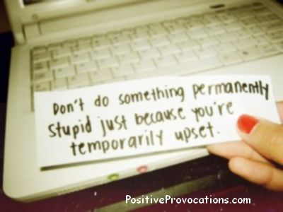 Dont do something permanently stupid, just because you're temporarily upset.