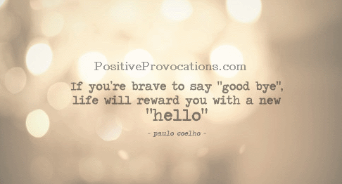 If you are brave to say good bye, life will reward you with a new hello.