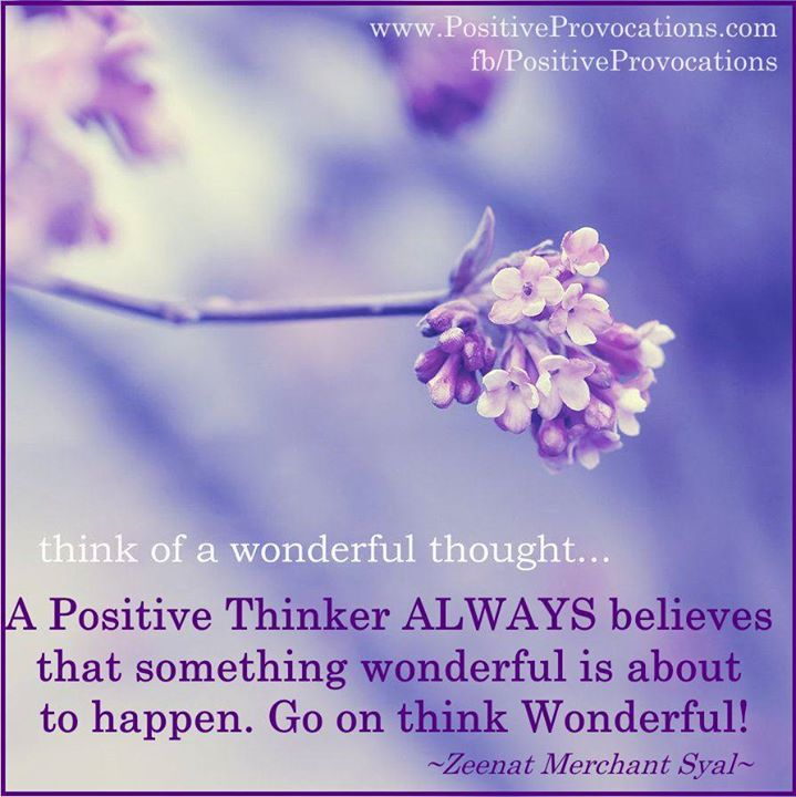 A Positive Thinker ALWAYS believes that something wonderful is about to happen. Go on think Wonderful!
