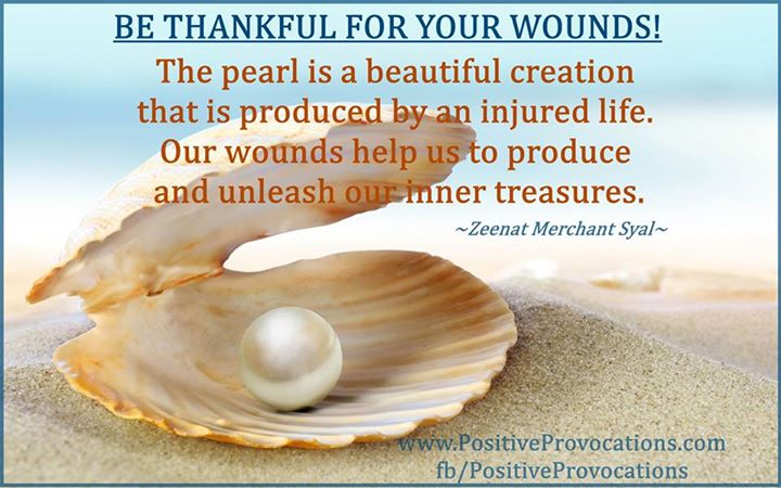 BE THANKFUL FOR YOUR WOUNDS! The pearl is a beautiful creation that is produced by an injured life. Our wounds help us to produce and unleash our inner treasures.