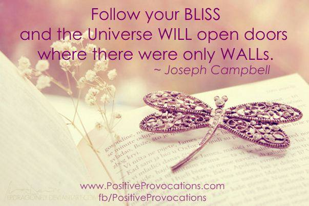 "My all time favorite quote-> ""Follow your bliss and the universe will open doors where there were only walls."" ~ Joseph Campbell"