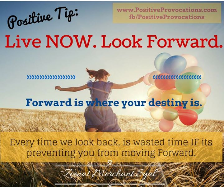 Positive Tip: Live NOW. Look Forward.  Forward is where your destiny is. Every time we look back, is wasted time IF its preventing you from moving Forward.