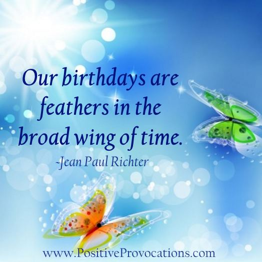 our birthdays are feathers in the broad wing of time. Positive Provocations