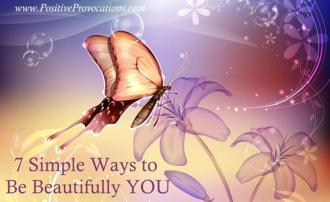 7 Simple Ways to Be Beautifully YOU - Positive Provocations