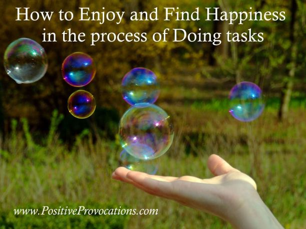 How to Enjoy and Find Happiness in the process of Doing tasks Positive Provocations