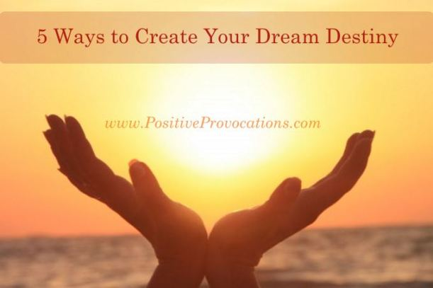 5 Ways to Create Your Dream Destiny - Positive Provocations