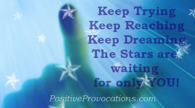 Keep trying, Keep Reaching, Keep Dreaming. The Stars are waiting for only  you.