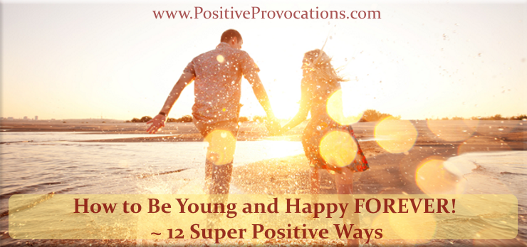 How to Be Young and Happy FOREVER! ~ 12 Super Positive Ways