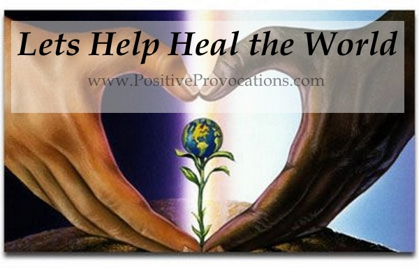 Lets Help Heal the World Positive Provocations