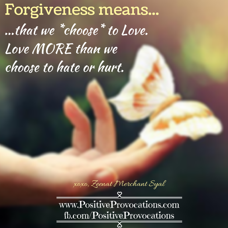 Forgiveness means that we choose to Love. Love MORE than we choose to hate or hurt.
