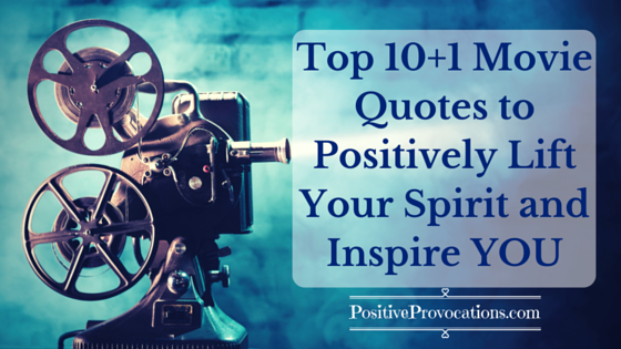 Top 10+1 Movie Quotes to Positively Lift Your Spirit and Inspire YOU