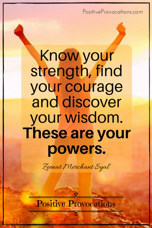 Know your strength, find your courage and discover your wisdom. These are your powers.